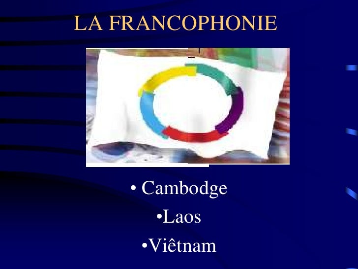 LA FRANCOPHONIE         • Cambodge         •Laos       •Viêtnam