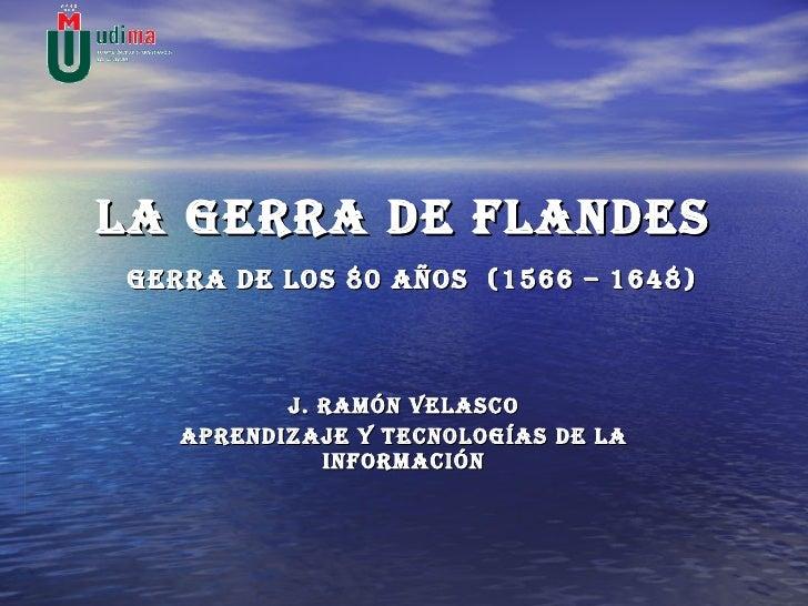LA GERRA DE FLANDES   GERRA DE LOS 80 AÑOS  (1566 – 1648) J. Ramón Velasco Aprendizaje y tecnologías de la información