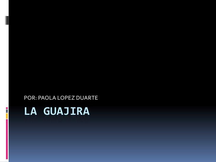LA GUAJIRA<br />POR: PAOLA LOPEZ DUARTE<br />