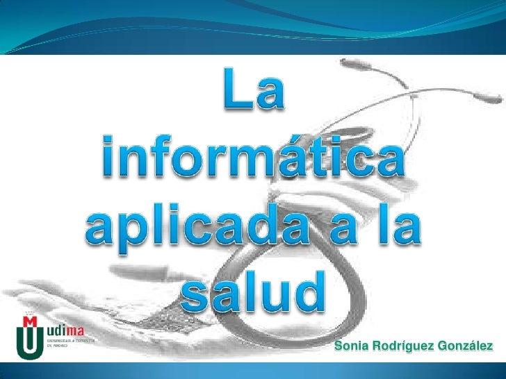 La informática aplicada a la salud<br />Sonia Rodríguez González<br />