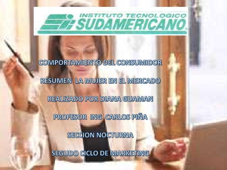 COMPORTAMIENTO DEL CONSUMIDOR <br />RESUMEN  LA MUJER EN EL MERCADO <br />REALIZADO POR DIANA GUAMAN <br />PROFESOR  ING  ...