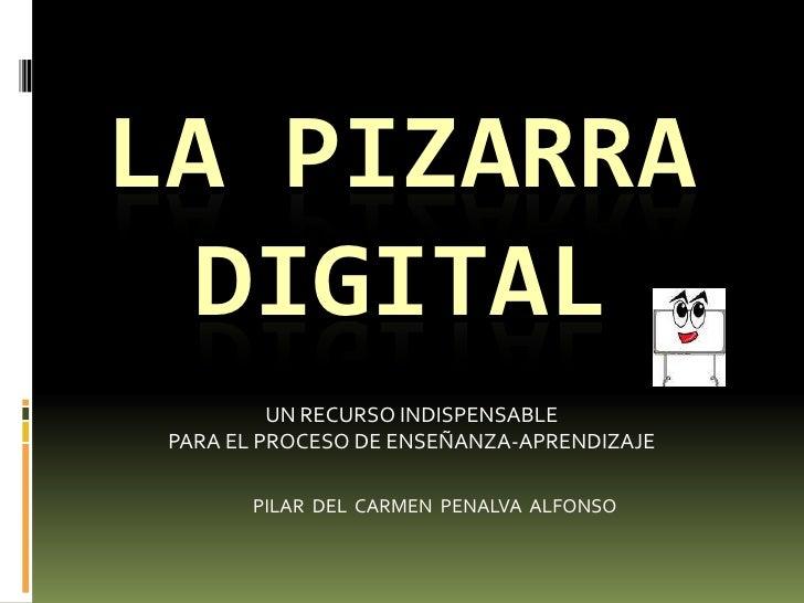 LA PIZARRA DIGITAL<br />UN RECURSO INDISPENSABLE <br />PARA EL PROCESO DE ENSEÑANZA-APRENDIZAJE<br />PILAR  DEL  CARMEN  P...