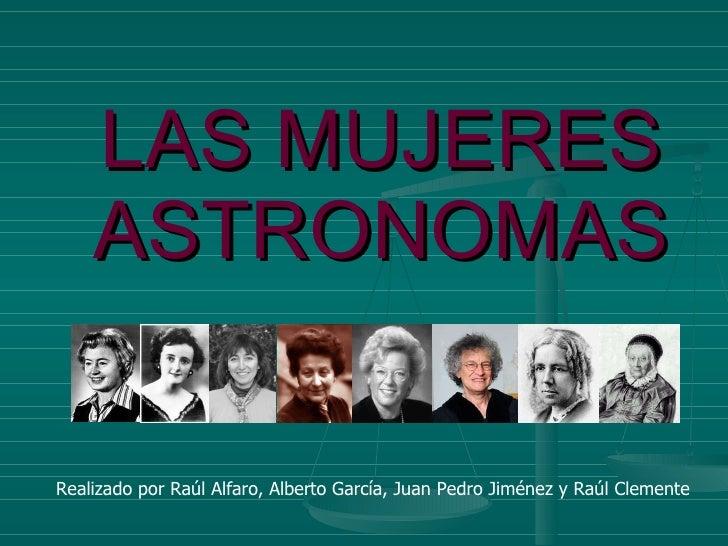 LAS MUJERES ASTRONOMAS Realizado por Raúl Alfaro, Alberto García, Juan Pedro Jiménez y Raúl Clemente