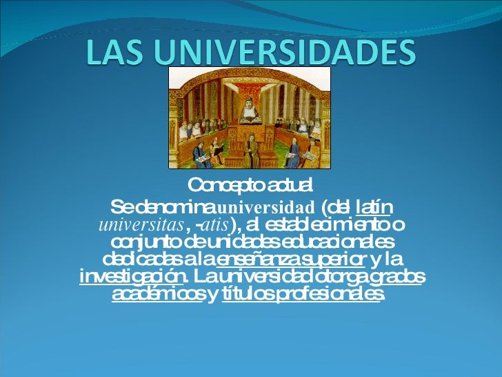 Concepto actual Se denomina  universidad  (del  latín   universitas , - atis ), al establecimiento o conjunto de unidades ...
