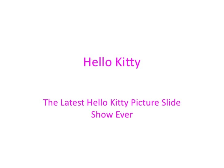 Hello Kitty<br />The Latest Hello Kitty Picture Slide Show Ever<br />