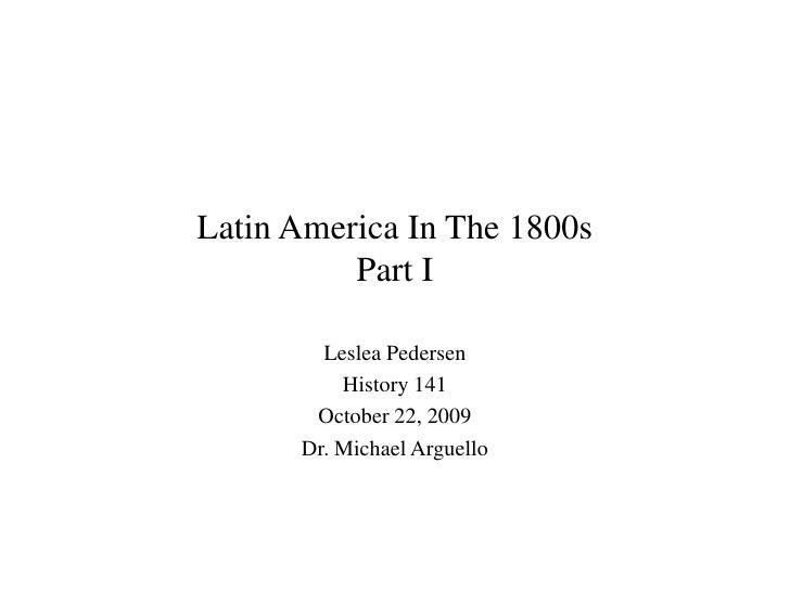 Latin America In The 1800sPart I<br />Leslea Pedersen<br />History 141<br />October 22, 2009<br />Dr. Michael Arguello<br />