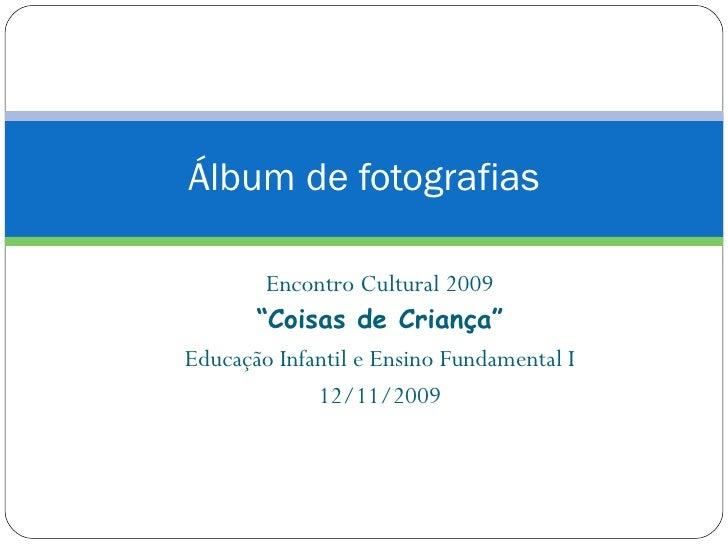 """Álbum de fotografias Encontro Cultural 2009 """" Coisas de Criança"""" Educação Infantil e Ensino Fundamental I 12/11/2009"""