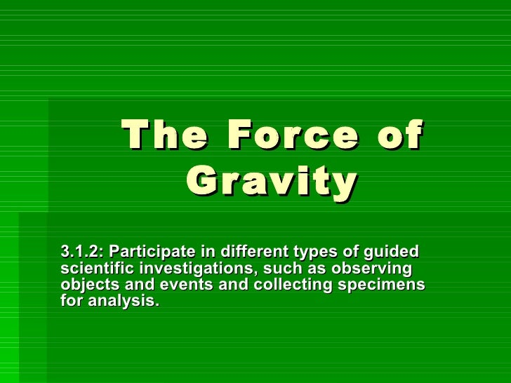 The Force of Gravity 3.1.2: Participate in different types of guided scientific investigations, such as observing objects ...
