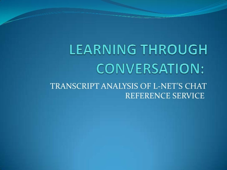 LEARNING THROUGH CONVERSATION:<br />TRANSCRIPT ANALYSIS OF L-NET'S CHAT REFERENCE SERVICE <br />
