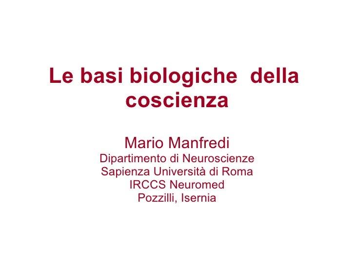 Le basi biologiche  della  coscienza Mario Manfredi Dipartimento di Neuroscienze Sapienza Università di Roma IRCCS Neurome...