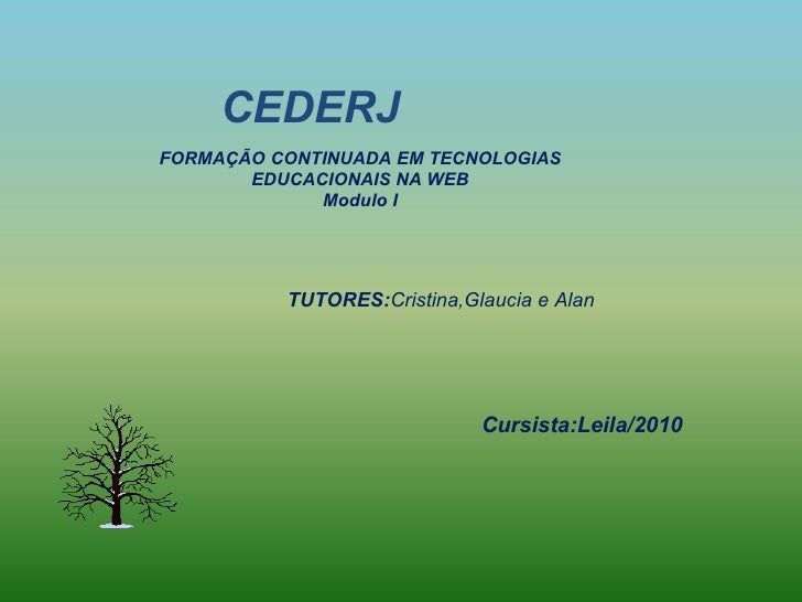 CEDERJ TUTORES: Cristina,Glaucia e Alan FORMAÇÃO CONTINUADA EM TECNOLOGIAS EDUCACIONAIS NA WEB Modulo I Cursista:Leila/2010