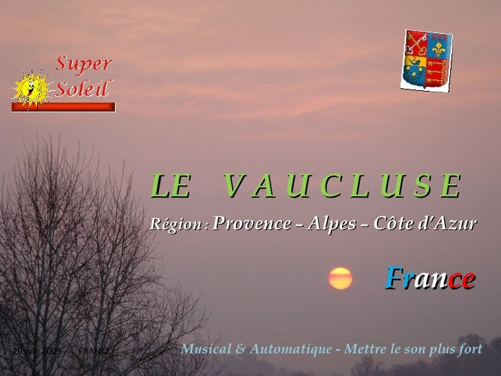 LE   V A U C L U S E Région  :  Provence  –  Alpes  –  Côte   d'Azur Fr an ce 20 juin 2009   FRANCE Musical & Automatique ...
