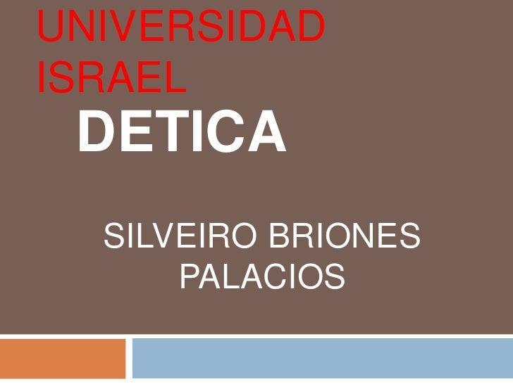 UNIVERSIDAD ISRAEL<br />DETICA<br />SILVEIRO BRIONES PALACIOS<br />