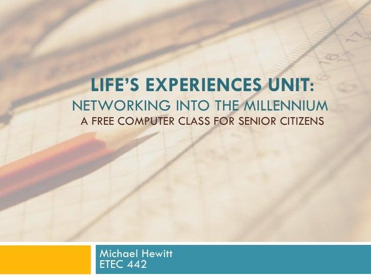 LIFE'S EXPERIENCES UNIT: NETWORKING INTO THE MILLENNIUM  A FREE COMPUTER CLASS FOR SENIOR CITIZENS Michael Hewitt ETEC 442