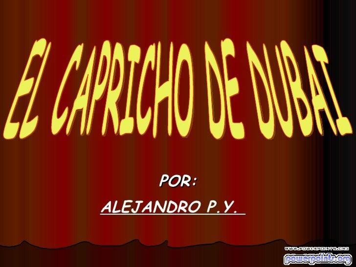 <ul><li>POR: </li></ul><ul><li>ALEJANDRO P.Y.  </li></ul>EL CAPRICHO DE DUBAI