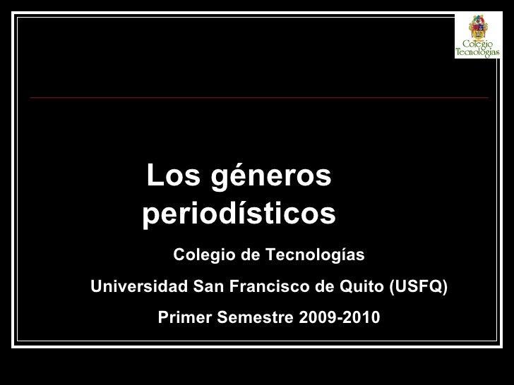 Los géneros periodísticos Colegio de Tecnologías Universidad San Francisco de Quito (USFQ) Primer Semestre 2009-2010