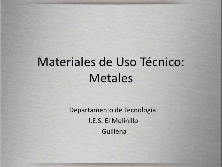 Materiales de Uso Técnico: Metales<br />Departamento de Tecnología<br /> I.E.S. El Molinillo            <br />Guillena<br />