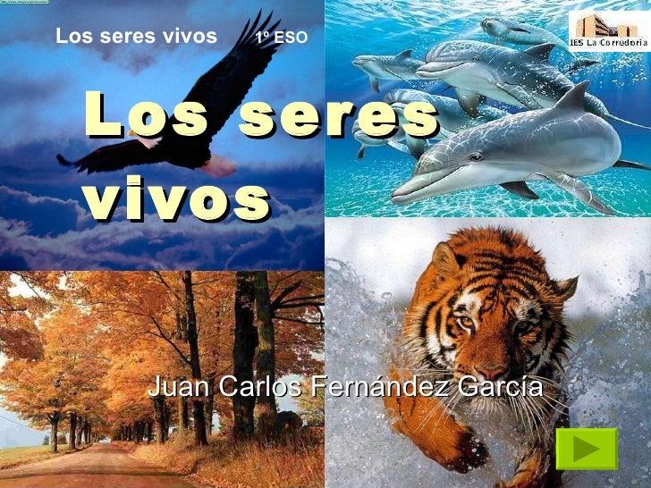 Los seres vivos Juan Carlos Fernández García  Los seres vivos   1º ESO