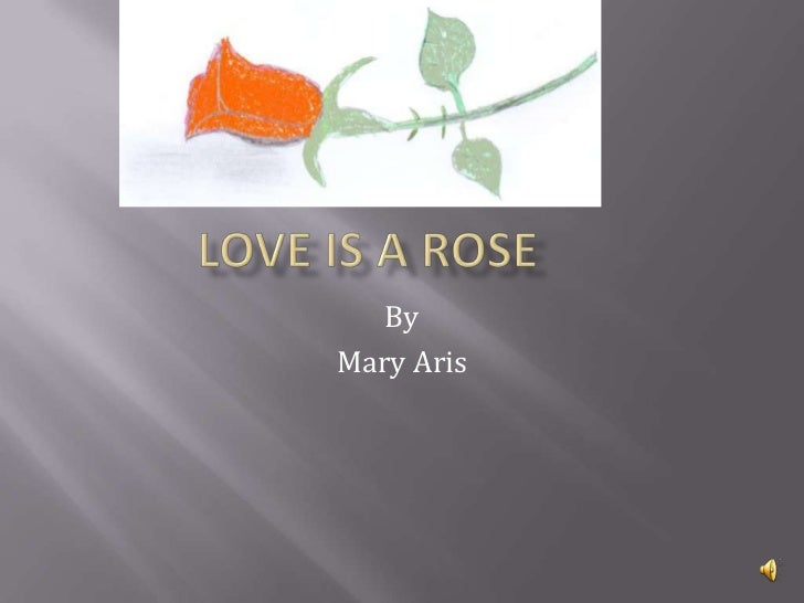Love is A Rose	<br />By<br />Mary Aris<br />