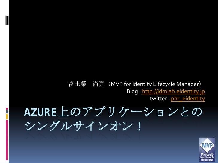 Azure上のアプリケーションとのシングルサインオン!<br />富士榮 尚寛(MVP for Identity Lifecycle Manager)<br />Blog : http://idmlab.eidentity.jp<br />tw...
