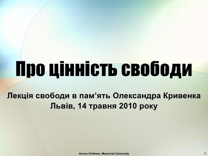 Про ц i нн i сть свободи Лекц i я свободи в пам ' ять Олександра Кривенка Льв i в, 14 травня 2010 року Антон Олiйник, Memo...
