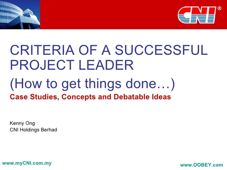CRITERIA OF A SUCCESSFUL   PROJECT LEADER   (How to get things done…)   Case Studies, Concepts and Debatable Ideas     Ken...