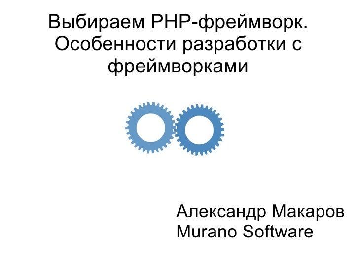 Выбираем PHP-фреймворк. Особенности разработки с фреймворками                             Александр Макаров...