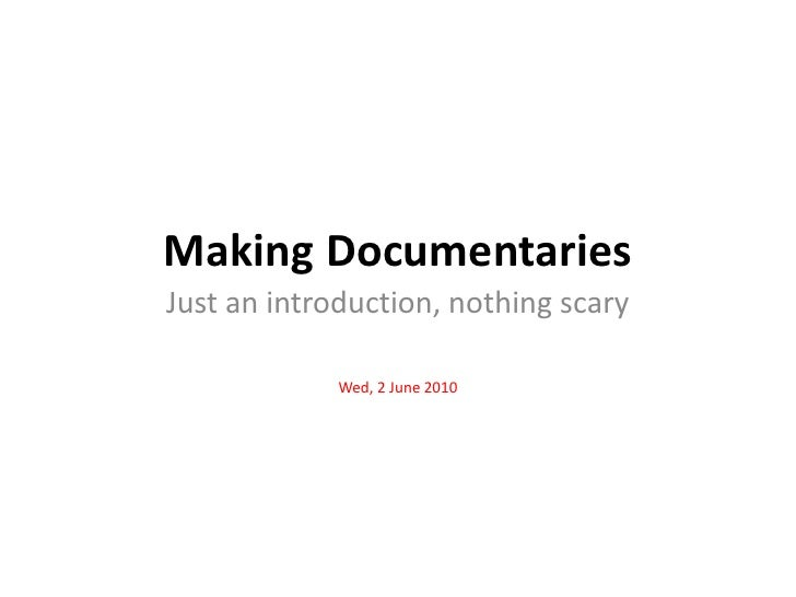 Making Documentaries<br />Just an introduction, nothing scary<br />Wed, 2 June 2010<br />