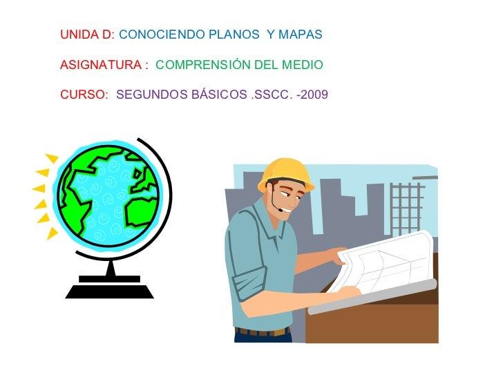 UNIDA D:  CONOCIENDO PLANOS  Y MAPAS ASIGNATURA :  COMPRENSIÓN DEL MEDIO CURSO:  SEGUNDOS BÁSICOS .SSCC. -2009