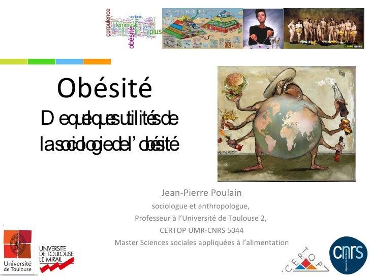 Obésité  De quelques utilités de  la sociologie de l'obésité  Jean-Pierre Poulain sociologue et anthropologue,  Professeur...