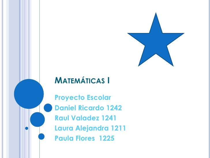 Matemáticas I<br />ProyectoEscolar<br />Daniel Ricardo 1242<br />Raul Valadez 1241<br />Laura Alejandra 1211<br />Paula Fl...