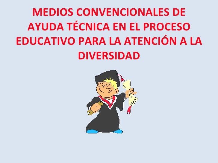 MEDIOS CONVENCIONALES DE AYUDA TÉCNICA EN EL PROCESO EDUCATIVO PARA LA ATENCIÓN A LA DIVERSIDAD