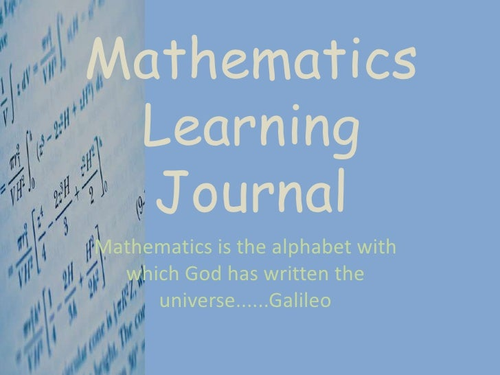 MathematicsLearningJournal<br />Mathematics is the alphabet with which God has written the universe......Galileo<br />