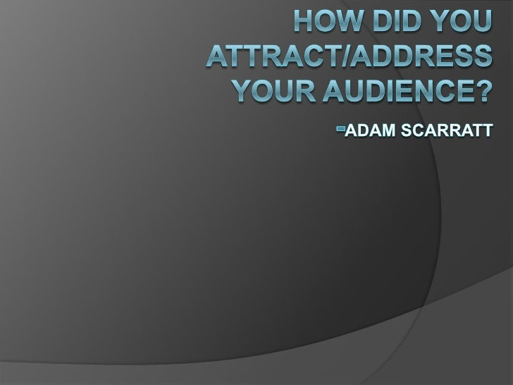 How did you attract/address your audience?-Adam scarratt<br />