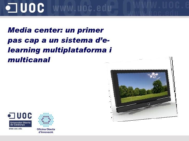 Media center: un primer pas cap a un sistema d'e-learning multiplataforma i multicanal Oficina Oberta d'Innovació