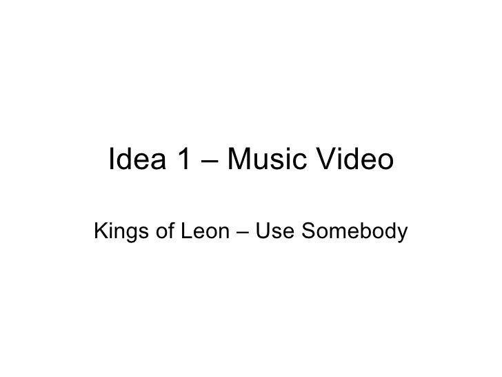 Idea 1 – Music Video Kings of Leon – Use Somebody