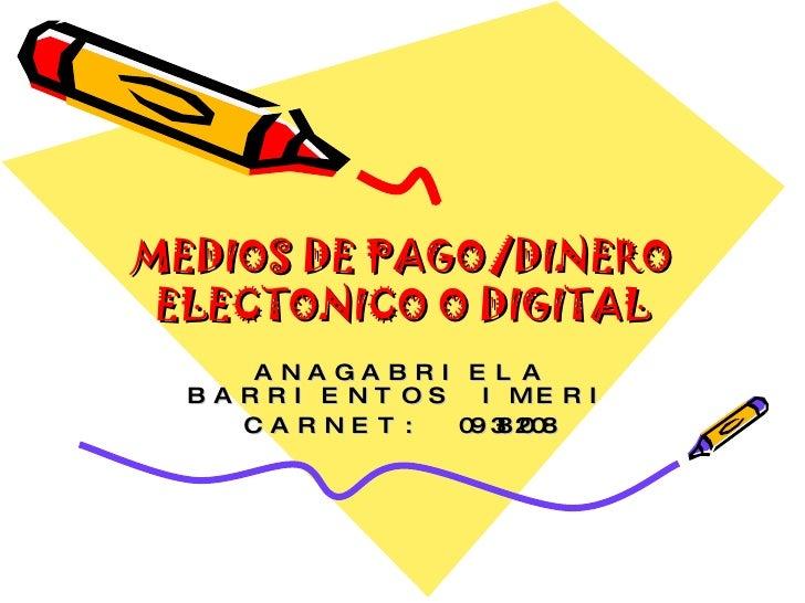 MEDIOS DE PAGO/DINERO ELECTONICO O DIGITAL ANAGABRIELA BARRIENTOS IMERI CARNET: 09382008