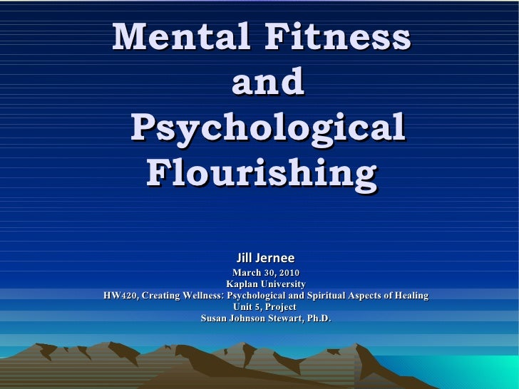 Mental Fitness  and Psychological Flourishing  Jill Jernee March 30, 2010 Kaplan University HW420, Creating Wellness: Psyc...