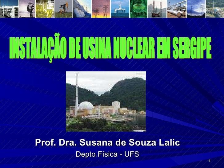 INSTALAÇÃO DE USINA NUCLEAR EM SERGIPE Prof. Dra. Susana de Souza Lalic Depto Física - UFS
