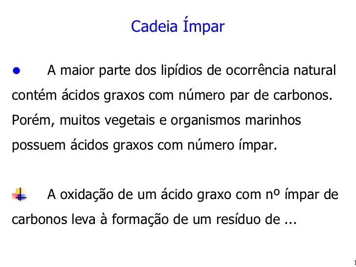<ul><li>Cadeia Ímpar </li></ul><ul><li>A maior parte dos lipídios de ocorrência natural contém ácidos graxos com número pa...