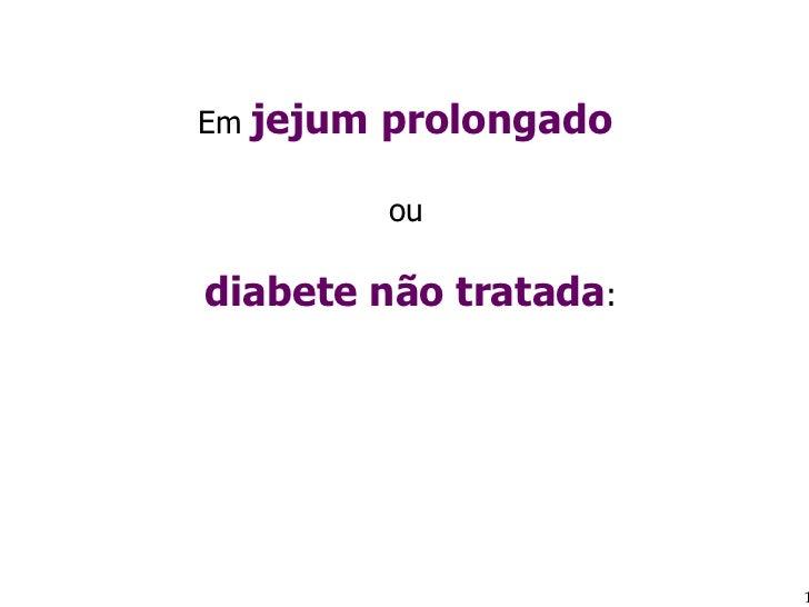 Em  jejum prolongado  ou  diabete não tratada :