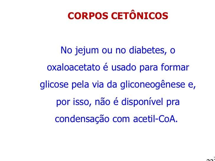 CORPOS CETÔNICOS No jejum ou no diabetes, o oxaloacetato é usado para formar glicose pela via da gliconeogênese e, por iss...