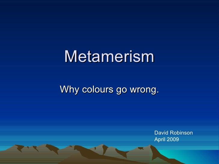 Metamerism Why colours go wrong. David Robinson April 2009