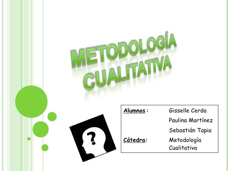 Alumnos : Gisselle Cerda Paulina Martínez Sebastián Tapia Cátedra :  Metodología  Cualitativa