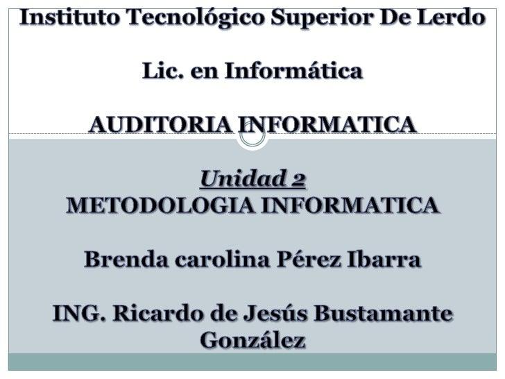 Instituto Tecnológico Superior De Lerdo<br />Lic. en Informática<br />AUDITORIA INFORMATICA<br />Unidad 2 <br />METODOLOGI...