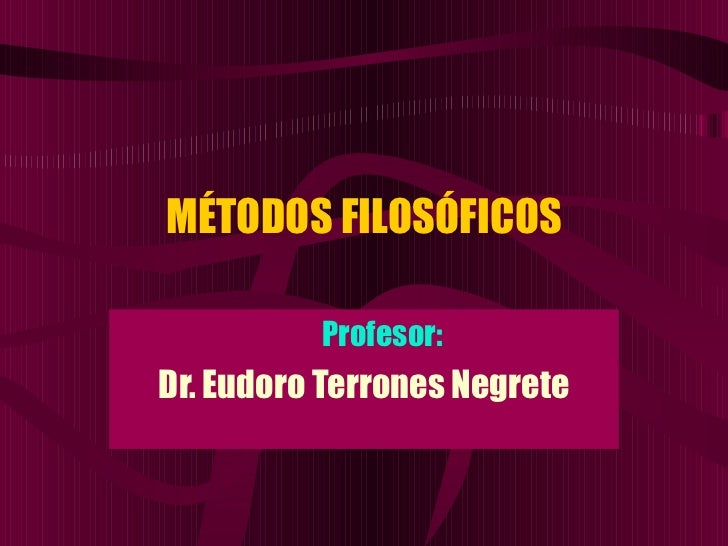 MÉTODOS FILOSÓFICOS <ul><ul><li>Profesor: </li></ul></ul><ul><li>Dr. Eudoro Terrones Negrete </li></ul>