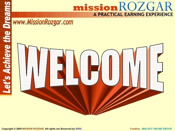 WELCOME WELCOME Let's Achieve the Dreams A PRACTICAL EARNING EXPERIENCE Creation :  MALOUT ONLINE GROUP Copyright © 2009  ...