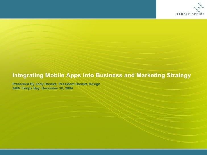 Integrating Mobile Apps into Business and Marketing Strategy Presented By Jody Haneke, President Haneke Design AMA Tampa B...