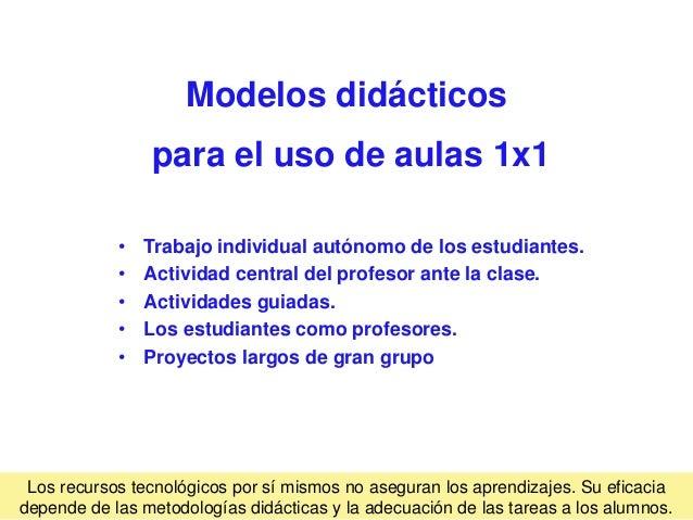 Modelos didácticos para el uso de aulas 1x1 • Trabajo individual autónomo de los estudiantes. • Actividad central del prof...