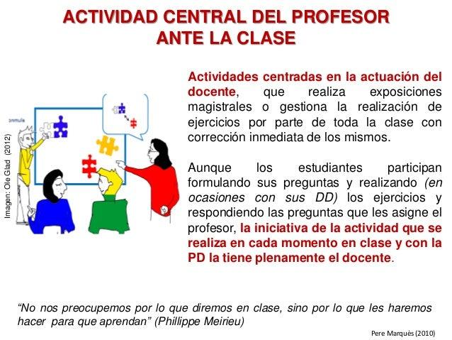 ACTIVIDAD CENTRAL DEL PROFESOR ANTE LA CLASE Actividades centradas en la actuación del docente, que realiza exposiciones m...